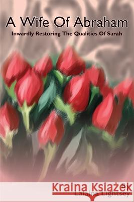 A Wife of Abraham: Inwardly Restoring the Qualities of Sarah Lalaina M. Lightsey 9780595237807