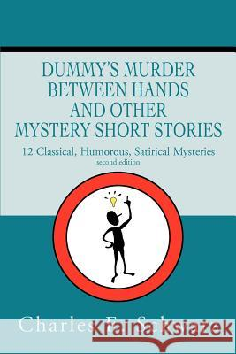Dummy's Murder Between Hands and other mystery short stories : 14 Mysteries Classical, Humorous, Satirical Charles E. Schwarz 9780595238569