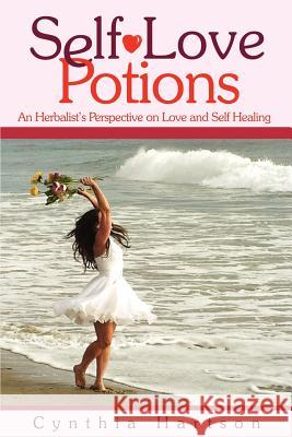 Self-Love Potions : An Herbalist's Perspective on Love and Self Healing Cynthia Hartson 9780595239351