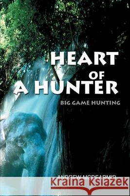 Heart of a Hunter: Big Game Hunting Andrew M. McDearmid 9780595242344