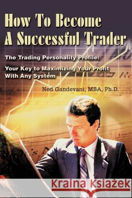 How to Become a Successful Trader: The Trading Personality Profile: Your Key to Maximizing Your Profit with Any System Ned Gandevani 9780595243891