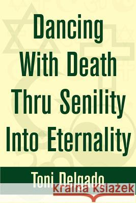 Dancing With Death Thru Senility Into Eternality Toni Delgado 9780595244423