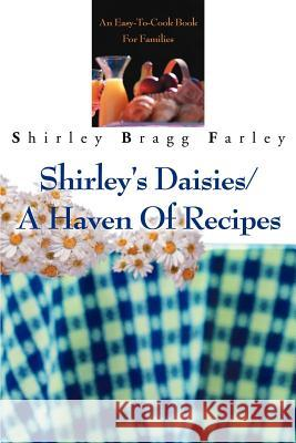 Shirley's Daisies/A Haven Of Recipes : An Easy-To-Cook Book For Families Shirley Bragg Farley 9780595244669