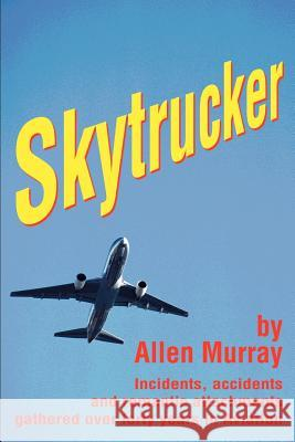 Skytrucker : Incidents, accidents and romantic attachments gathered over forty years in Aviation Allen Murray 9780595247295
