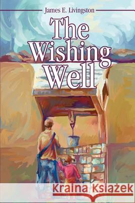 The Wishing Well James Elvin Livingston 9780595249572