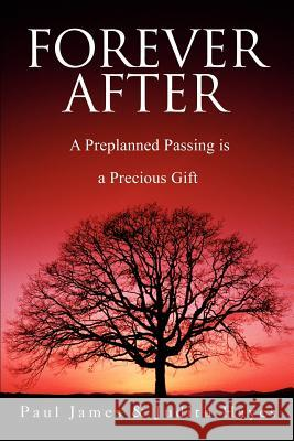 Forever After: A Preplanned Passing Is a Precious Gift Paul James Judith Hayes 9780595249817