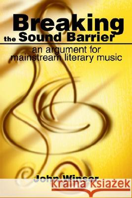 Breaking the Sound Barrier: An Argument for Mainstream Literary Music John H. Winsor 9780595249985