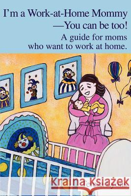 I'm a Work-At-Home Mommy--You Can Be Too!: A Guide for Moms Who Want to Work at Home Teresa Ann Lyons 9780595250332