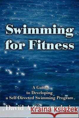 Swimming for Fitness: A Guide to Developing a Self-Directed Swimming Program David A. Grootenhuis 9780595253005