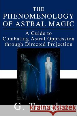 The Phenomenology of Astral Magic: A Guide to Combating Astral Oppression Through Directed Projection G. Travels 9780595256525