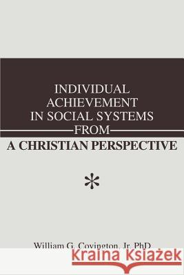 Individual Achievement in Social Systems from a Christian Perspective William G., Jr. Covington 9780595256860