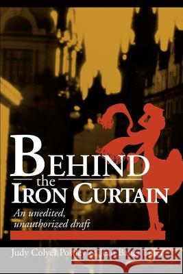 Behind the Iron Curtain: An Unedited, Unauthorized Draft Judy Colyer Postley Jean Bauer Fisler 9780595257683
