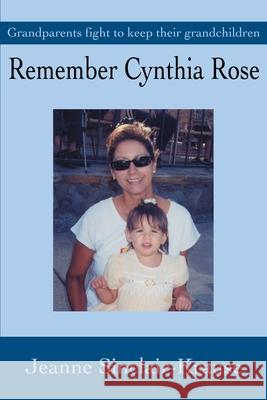 Remember Cynthia Rose: Grandparents Fight to Keep Their Grandchildren Jeanne Sinclair Krause 9780595258635