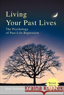 Living Your Past Lives : The Psychology of Past-Life Regression Karl R. Schlotterbeck 9780595258789