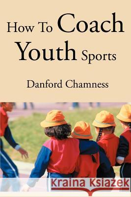 How to Coach Youth Sports Danford Chamness 9780595261017