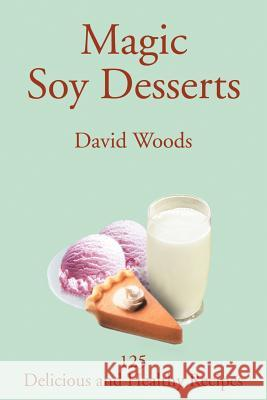 Magic Soy Desserts: 125 Delicious and Healthy Recipes David Woods 9780595261918