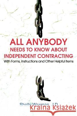 All Anybody Needs to Know about Independent Contracting: With Forms, Instructions and Other Helpful Items Shelly Waxman 9780595262724 Writers Club Press