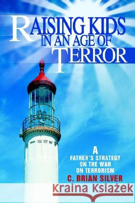 Raising Kids in an Age of Terror : A Father S Strategy on the War on Terrorism C. Brian Silver 9780595263981