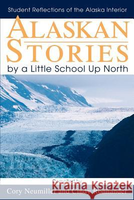 Alaskan Stories by a Little School Up North : Student Reflections of the Alaska Interior Cory Neumiller 9780595264186