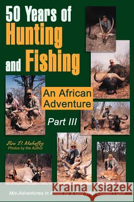 50 Years of Hunting and Fishing Part III: An African Adventure Ben D. Mahaffey 9780595265053