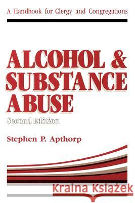 Alcohol and Substance Abuse: A Handbook for Clergy and Congregations Stephen P. Apthorp 9780595265442