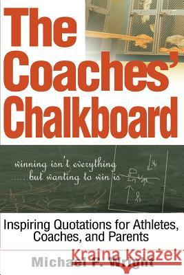 The Coaches' Chalkboard : Inspiring quotations for Athletes, Coaches, and Parents Michael P. Wright 9780595267231