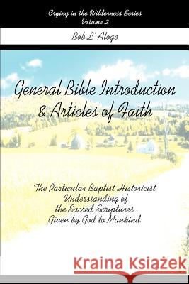 General Bible Introduction and Articles of Faith: The Particular Baptist Historicist Understanding of the Sacred Scriptures Given by God to Mankind Bob L'Aloge 9780595267682