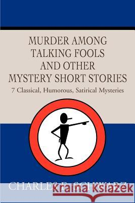 Murder Among Talking Fools And Other Mystery Short Stories : 7 Classical, Humorous, Satirical Mysteries Charles E. Schwarz 9780595268092
