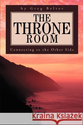 The Throne Room : Connecting to the Other Side Greg Belter 9780595268894 iUniverse