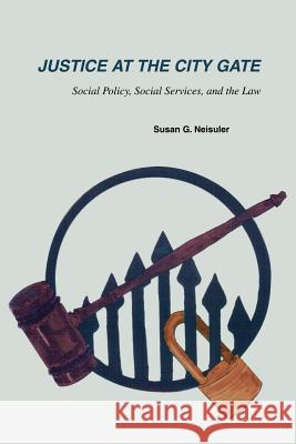 Justice at the City Gate: Social Policy, Social Services, and the Law Susan G. Neisuler 9780595269501