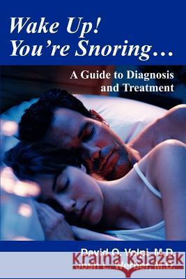 Wake Up! You're Snoring...: A Guide to Diagnosis and Treatment David O. Volpi Josh L. Werbe 9780595270316