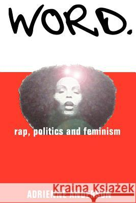 Word: Rap, Politics and Feminism Adrienne Anderson 9780595270361