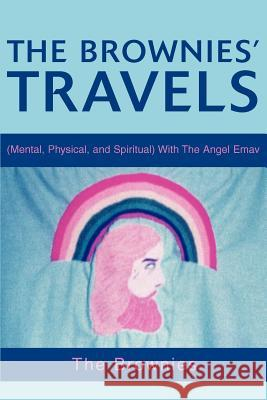 The Brownies' Travels: (Mental, Physical, and Spiritual) with the Angel Emav The Brownies 9780595271627
