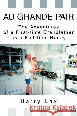 Au Grande Pair: The Adventures of a First-Time Grandfather as a Full-Time Nanny Harry Lax 9780595273065