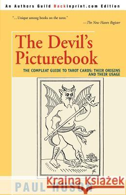 The Devil's Picturebook: The Compleat Guide to Tarot Cards: Their Origins and Their Usage Paul Huson 9780595273331