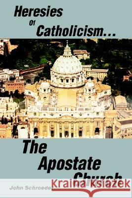 Heresies of Catholicism...The Apostate Church John Schroeder 9780595274994