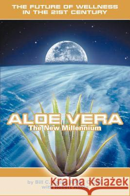 Aloe Vera the New Millennium : The Future of Wellness in the 21st Century Bill C. Coats Robert Ahola 9780595279456