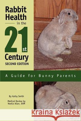Rabbit Health in the 21st Century Second Edition : A Guide for Bunny Parents Kathy Smith 9780595281374