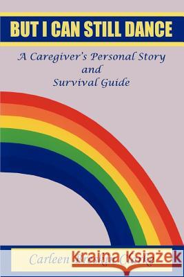 But I Can Still Dance: A Caregiver's Personal Story and Survival Guide Carleen Breskin Clarke 9780595281626