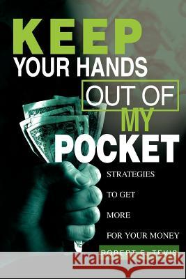 Keep Your Hands Out of My Pocket: Strategies to Get More for Your Money Robert E. Tevis 9780595283002