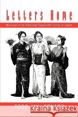 Letters Home: Musings of an American Expatriate Living in Japan Todd Jay Leonard 9780595283095