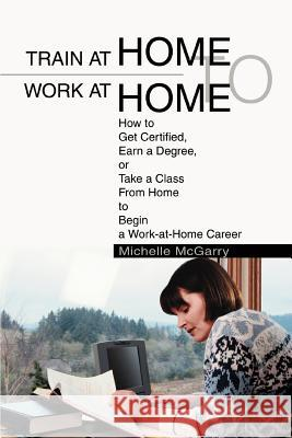 Train at Home to Work at Home : How to Get Certified, Earn a Degree, or Take a Class From Home to Begin a Work-at-Home Career Michelle McGarry 9780595284504