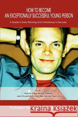 How to Become an Exceptionally Successful Young Person: A Guide to Early Planning and a Roadmap to Success Plus How to Face Worry, Defeat, and Uncerta Bahman Ghorashi 9780595287093