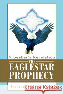 The Eaglestar Prophecy: A Seeker's Revelation John W. Milor 9780595287550