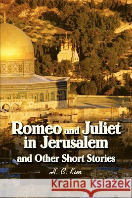 Romeo and Juliet in Jerusalem and Other Short Stories H. C. Kim 9780595287826