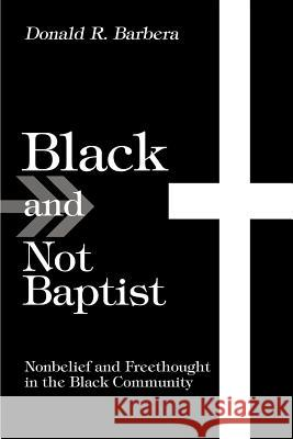 Black and Not Baptist: Nonbelief and Freethought in the Black Community Donald R. Barbera 9780595287895