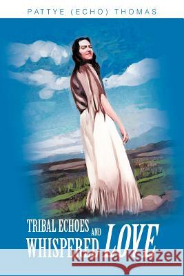 Tribal Echoes and Whispered Love Pattye Echo Thomas 9780595288151