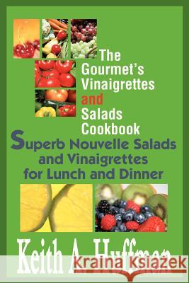 The Gourmet's Vinaigrettes and Salads Cookbook : Superb Nouvelle Salads and Vinaigrettes for Lunch and Dinner Keith A. Huffman 9780595288243