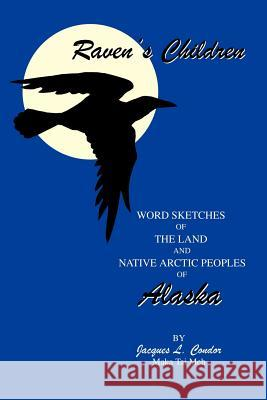 Raven's Children : Word Sketches of the Land and Native Arctic Peoples of Alaska Jacques L. Condor Maka Tai Meh 9780595288670