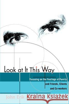 Look at It This Way: Focusing on the Feelings of Family and Friends, Clients and Co-Workers John Erik Aho 9780595289141